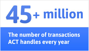 45+ million - The number of transactions ACT handles every year